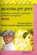 Князева, Волкова, Ожерельева - Мы нужны друг другу. Игровые сеансы с детьми раннего возраста. Весна обложка книги