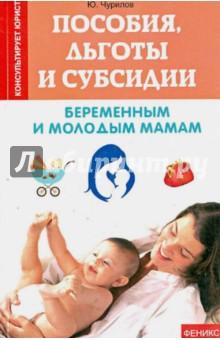 Пособия, льготы и субсидии беременным и молодым мамам - Юрий Чурилов