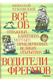 Водители фрегатов Всё об отважных капитанах, морских приключениях, великих открытиях - Николай Чуковский
