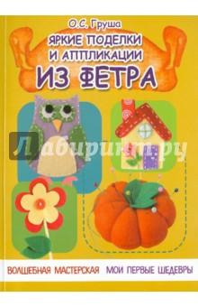 Купить Ольга Груша: Яркие поделки и аппликации из фетра ISBN: 978-5-222-23163-0