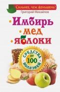 Григорий Михайлов: Имбирь. Мед. Яблоки. Средства от 100 болезней