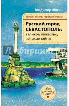 Русский город Севастополь: великое мужество, великие тайны - Владимир Шигин