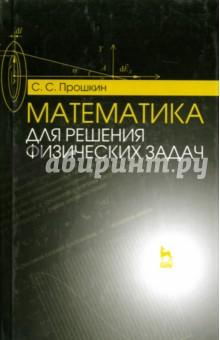 Математика для решения физических задач. Учебное пособие - Станислав Прошкин