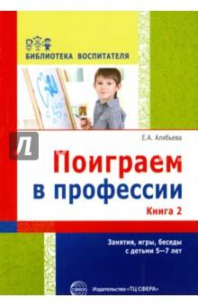 Поиграем в профессии. Книга 2. Занятия, игры и беседы с детьми 5-7 лет - Елена Алябьева