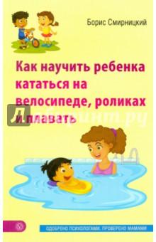 Как научить ребенка кататься на велосипеде, роликах и плавать - Борис Смирницкий