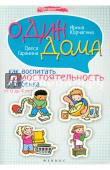 Купить Корчагина, Гаранина: Один дома: как воспитать самостоятельность у ребенка от 0 до 4 лет ISBN: 978-5-222-23909-4