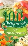 Ирина Вечерская: 100 Рецептов при гастрите. Вкусно, полезно, душевно, целебно