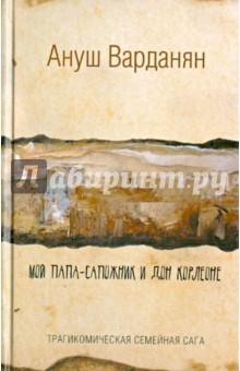 Ануш Варданян: Мой папа-сапожник и дон Корлеоне ISBN: 978-5-17-086302-0  - купить со скидкой