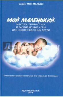 Купить Анна Федулова: Мой маленький. Массаж, гимнастика и развивающие игры для новорожденных детей ISBN: 978-5-4336-0004-1