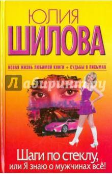 Купить Юлия Шилова: Шаги по стеклу, или Я знаю о мужчинах все! ISBN: 978-5-17-068973-6