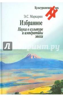Избранное. Наука о культуре и императивы эпохи - Эдуард Маркарян