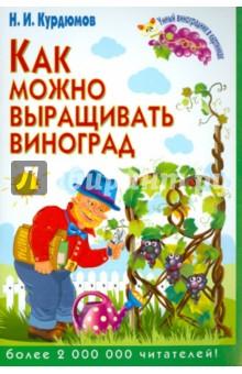 Как можно выращивать виноград - Николай Курдюмов
