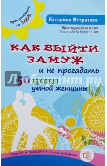 Купить Екатерина Истратова: Как выйти замуж и не прогадать. 50 правил умной женщины ISBN: 978-5-94666-753-1