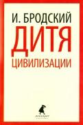 Иосиф Бродский: Дитя цивилизации. Избранные эссе