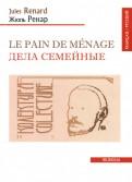 Жюль Ренар: Le pain de menage/Дела семейные (франц/рус.текст)