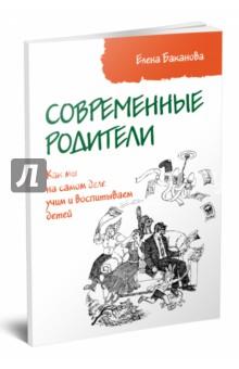 Купить Елена Баканова: Современные родители. Как мы на самом деле учим и воспитываем детей ISBN: 978-5-00091-036-8