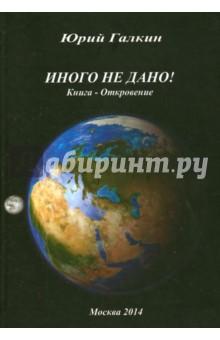Купить Юрий Галкин: Иного не дано! Книга-откровение ISBN: 978-5-9903261-3-2