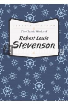 The Classic Works of Robert Louis Stevenson - Robert Stevenson