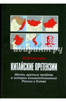 Китайские претензии. Шесть крупных проблем в истории взаимоотношений России и Китая - Юрий Галенович