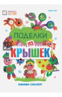 Купить Ольга Гре: Поделки из крышек. Оживи сказку! ISBN: 978-5-462-01739-1