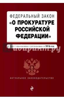 Федеральный закон О прокуратуре Российской Федерации. Текст с изменениями и дополнениями на 2015 г