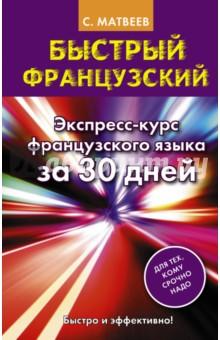 Быстрый французский. Экспресс-курс французского языка за 30 дней - Сергей Матвеев