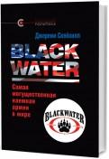 Джереми Скейхилл: Blackwater: самая могущественная наемная армия в мире