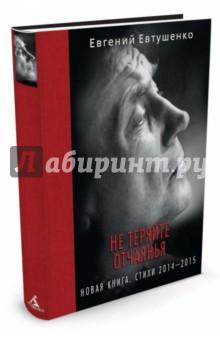 Не теряйте отчаянья. Новая книга. Стихи 2014-2015 - Евгений Евтушенко