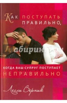 Как поступать правильно, когда ваш супруг поступает неправильно - Лесли Верник