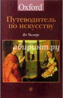 Путеводитель по искусству. / The Concise Oxford Dictionary of Art and Artists - Ян Чилверс