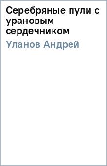 Серебряные пули с урановым сердечником - Андрей Уланов