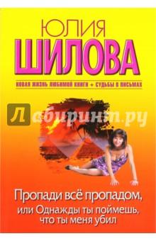 Купить Юлия Шилова: Пропади все пропадом, или Однажды ты поймешь, что ты меня убил ISBN: 978-5-17-067609-5