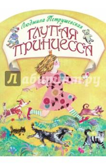 Купить Людмила Петрушевская: Глупая принцесса ISBN: 978-5-271-40079-7