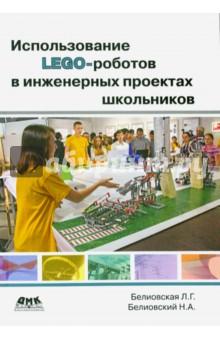 Использование LEGO-роботов в инженерных проектов школьников. Отраслевой подход - Белиовская, Белиовский