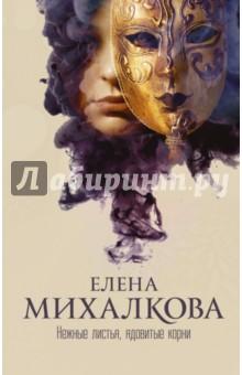 Нежные листья, ядовитые корни - Елена Михалкова
