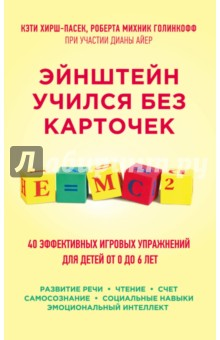 Купить Хирш-Пасек, Голинкофф, Айер: Эйнштейн учился без карточек. 40 эффективных игровых упражнений для детей от 0 до 6 лет ISBN: 978-5-699-83261-3