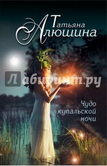 Чудо купальской ночи - Татьяна Алюшина