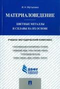 Ирина Мутылина: Материаловедение. Цветные металлы и сплавы на их основе. Учебнометодический комплекс