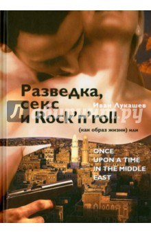 Купить Иван Лукашев: Разведка, секс и Rock'n'roll (как образ жизни), или Once Upon a Time in the Middle East ISBN: 978-5-9906462-4-7