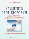 Валерий Черняев: Защитите своё здоровье