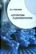 Юрий Григорьев: Алгоритмы радиобиологии. Атомная радиация, космос, звук, радиочастоты, мобильная связь. Очерки