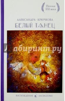 Александра Крючкова: Белый танец. Стихотворения ISBN: 978-5-386-08250-5  - купить со скидкой