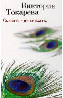 Купить Виктория Токарева: Сказать - не сказать… ISBN: 978-5-389-08801-6