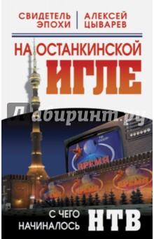 На останкинской игле. С чего начиналось НТВ - Алексей Цыварев