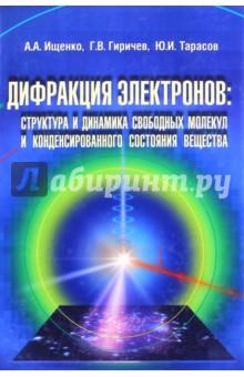Дифракция электронов. Структура и динамика свободных молекул и конденсированного состояния вещества - Ищенко, Гиричев, Тарасов