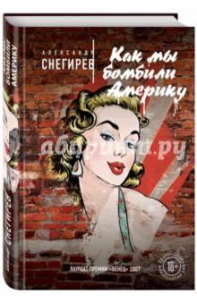 Купить Александр Снегирев: Как мы бомбили Америку ISBN: 978-5-699-83516-4