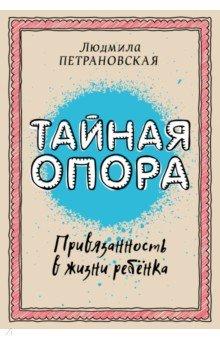 Купить Людмила Петрановская: Тайная опора. Привязанность в жизни ребенка ISBN: 978-5-17-094095-0