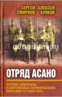 Отряд Асано: русские эмигранты в вооруженных формированиях Маньчжоу-го (1938-1945) - Смирнов, Буяков
