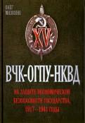 Олег Мозохин: ВЧК  ОГПУ  НКВД на защите экономической безопасности государства 19171941 гг.