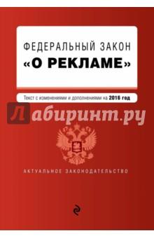Федеральный закон О рекламе с изменениями и дополнениями на 2016 г.